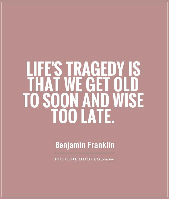 Life's Tragedy is that we get old to soon and wise too late Picture Quote #1