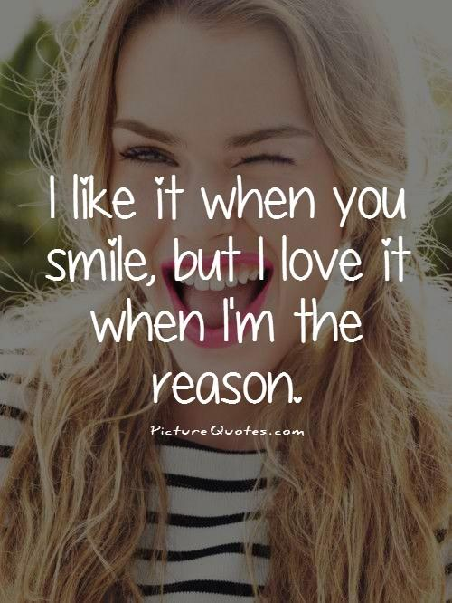 I like it when you smile, but I love it when I'm the reason Picture Quote #1