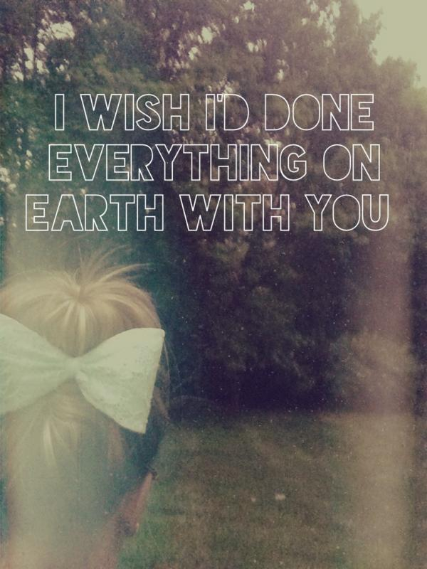 I wish i'd done everything on Earth with you Picture Quote #1