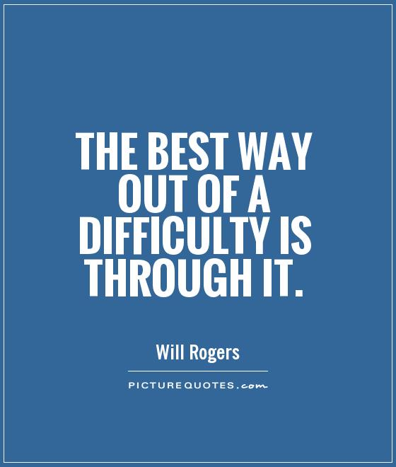 The best way out of a difficulty is through it Picture Quote #1
