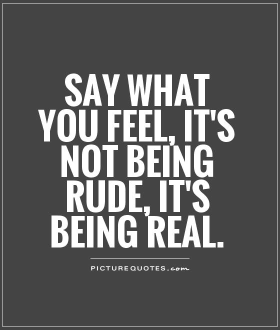 Say what you feel, it's not being rude, it's being real Picture Quote #1