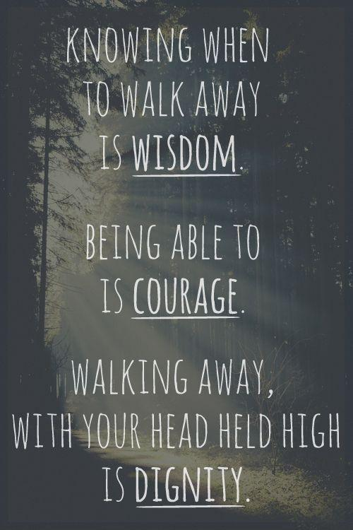 Knowing when to walk away is wisdom. being able to is courage. walking away, with your head held high is dignity Picture Quote #1