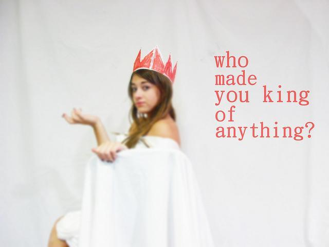 Who made you king of anything? Picture Quote #1