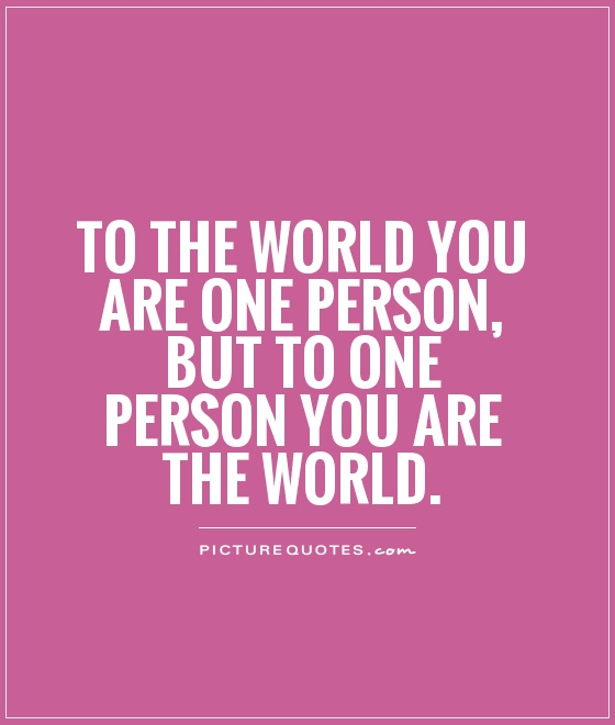 To the world you are one person, but to one person you are the world Picture Quote #1