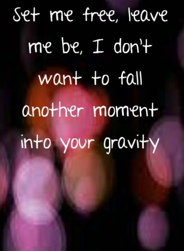 Set me free, leave me be. I don't want to fall another moment into your gravity Picture Quote #1
