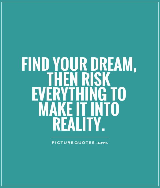 Find your dream, then risk everything to make it into reality Picture Quote #1