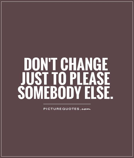 Don't change just to please somebody else Picture Quote #1