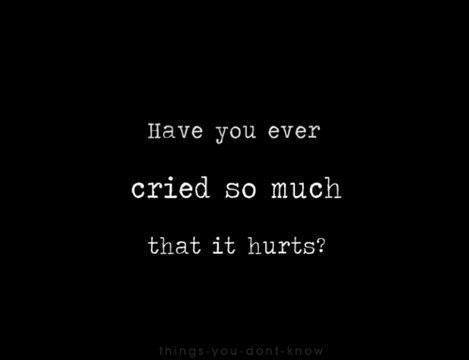 Have you ever cried so much that it hurts? | Picture Quotes