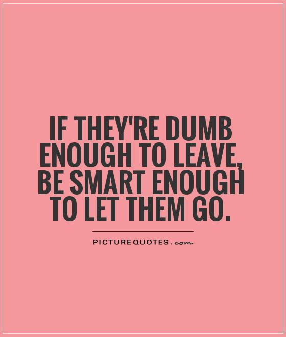 If they're dumb enough to leave, be smart enough to let them go Picture Quote #1