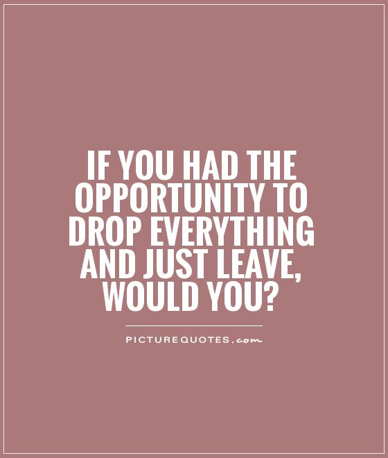 If you had the opportunity to drop everything and just leave, would you?