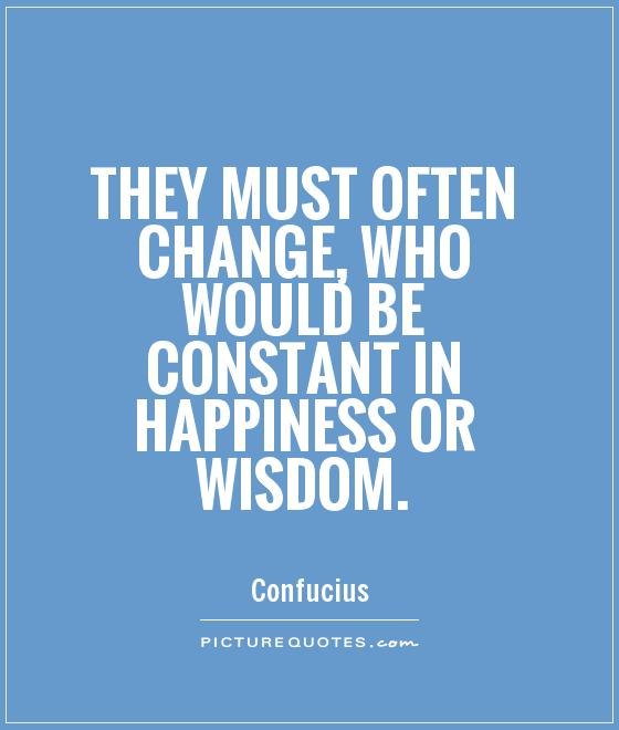 They must often change, who would be constant in happiness or wisdom Picture Quote #1