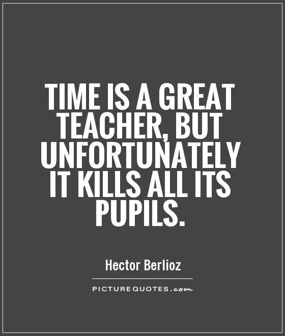 Time is a great teacher, but unfortunately it kills all its pupils Picture Quote #1