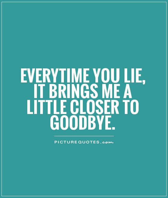Everytime you lie, it brings me a little closer to goodbye Picture Quote #1