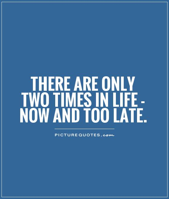 Late Quotes Enchanting There Are Only Two Times In Life  Now And Too Late  Picture Quotes