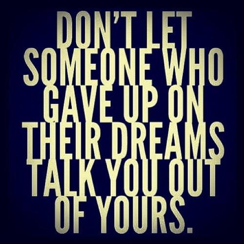Don't let someone who gave upon their dreams talk you out of yours Picture Quote #1