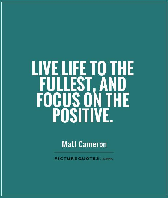 Live life to the fullest, and focus on the positive Picture Quote #1