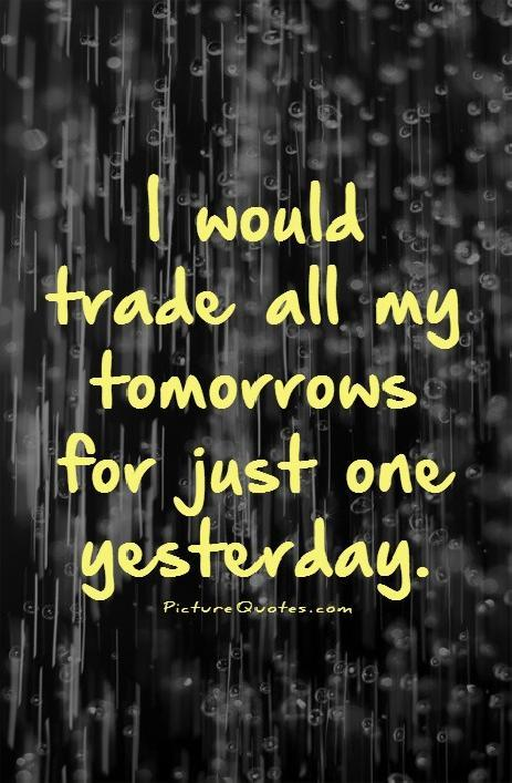 I would trade all my tomorrows for just one yesterday Picture Quote #1