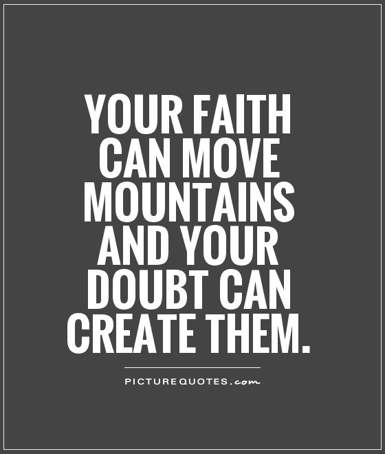 Your faith can move mountains and your doubt can create them Picture Quote #1