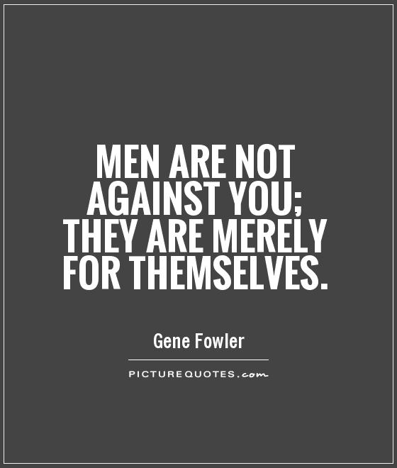 Men are not against you; they are merely for themselves Picture Quote #1