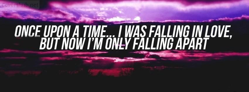 Once upon a time, I was falling love. Now, i'm only falling apart Picture Quote #1