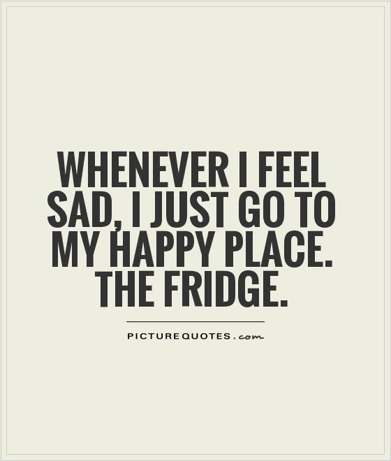Whenever I feel sad, I just go to my happy place. The fridge Picture Quote #1