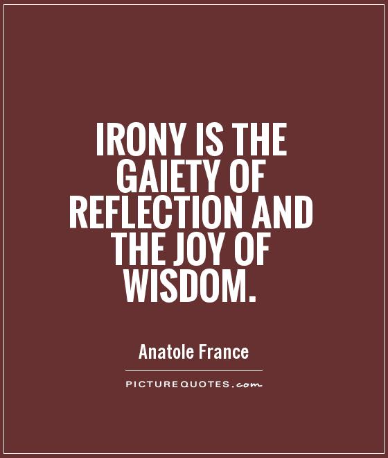Irony is the gaiety of reflection and the joy of wisdom Picture Quote #1