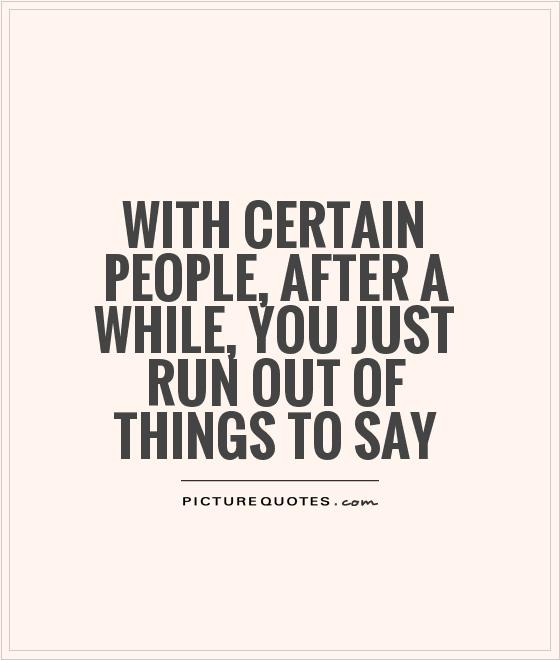 With certain people, after a while, you just run out of things to say Picture Quote #1