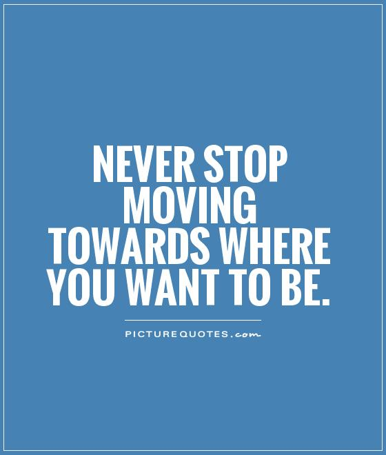 Never stop moving towards where you want to be Picture Quote #1