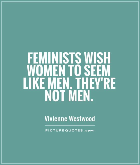 Feminists wish women to seem like men. They're not men Picture Quote #1