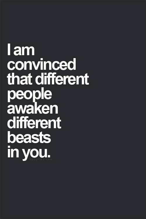 I am convinced that different people awaken different beasts in you Picture Quote #1