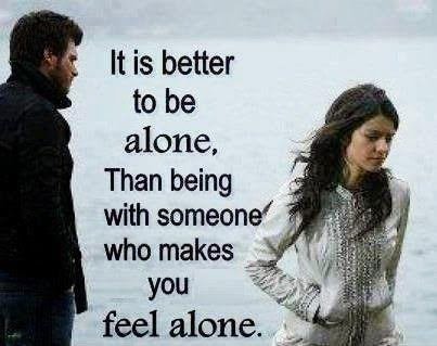 It's better to be alone than with someone who makes you feel alone Picture Quote #1