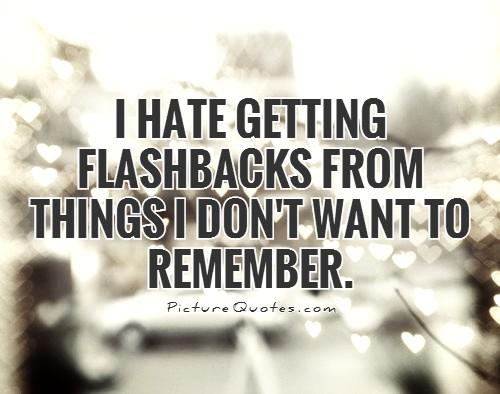 I hate getting flashbacks from things I don't want to remember Picture Quote #2