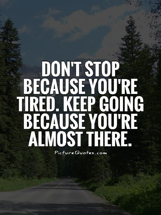 Don't stop because you're tired. Keep going because you're almost there Picture Quote #1