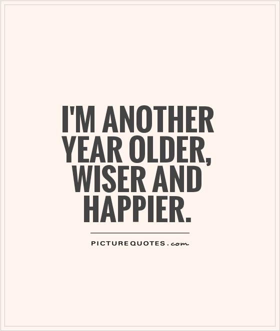 I'm another year older, wiser and happier Picture Quote #1