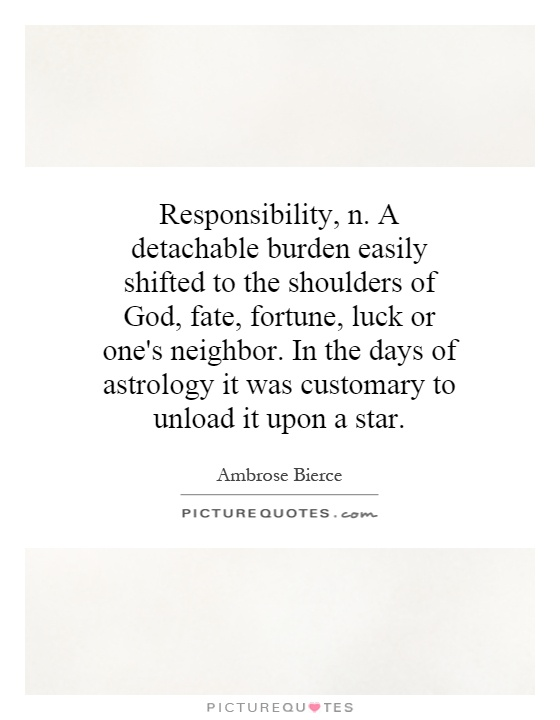 Responsibility, n. A detachable burden easily shifted to the shoulders of God, fate, fortune, luck or one's neighbor. In the days of astrology it was customary to unload it upon a star Picture Quote #1