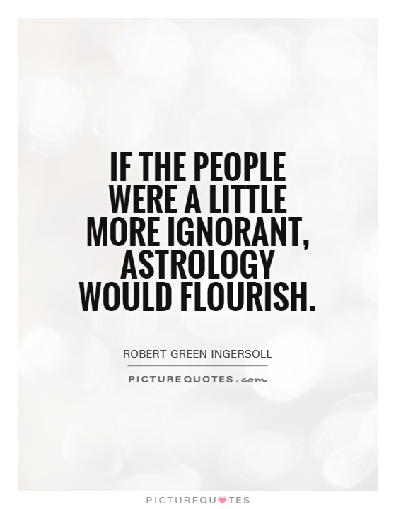 If the people were a little more ignorant, astrology would flourish Picture Quote #1