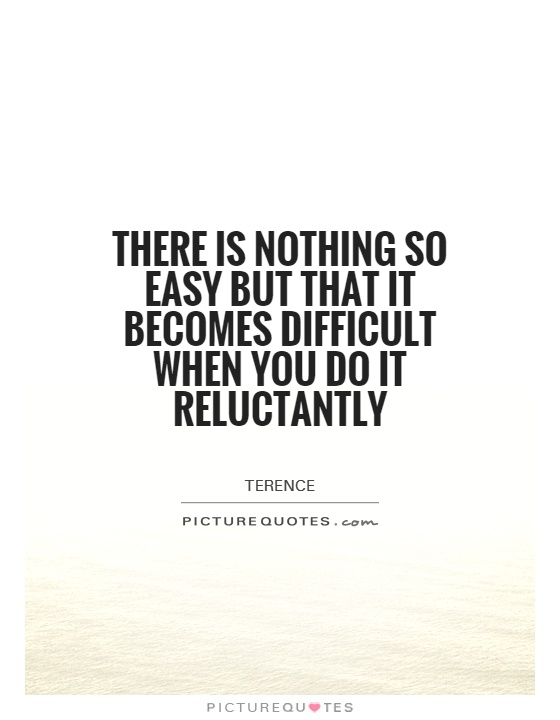 There is nothing so easy but that it becomes difficult when you do it reluctantly Picture Quote #1
