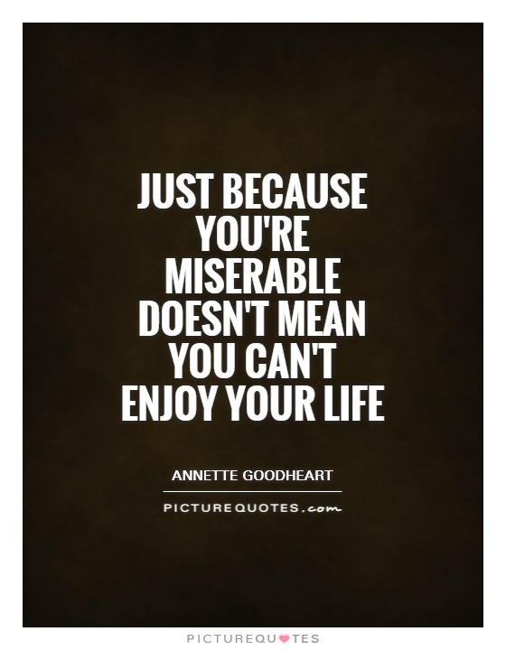 Just because you're miserable doesn't mean you can't enjoy your life Picture Quote #1