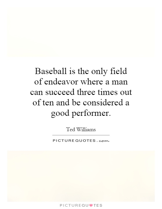 Baseball is the only field of endeavor where a man can succeed three times out of ten and be considered a good performer Picture Quote #1