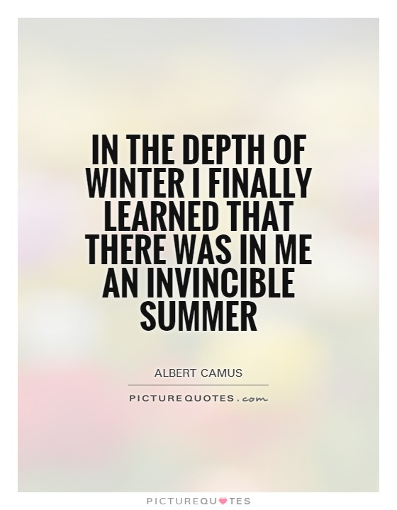 In the depth of winter I finally learned that there was in me an invincible summer Picture Quote #1