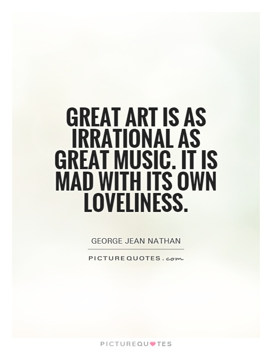 Great art is as irrational as great music. It is mad with its own loveliness Picture Quote #1
