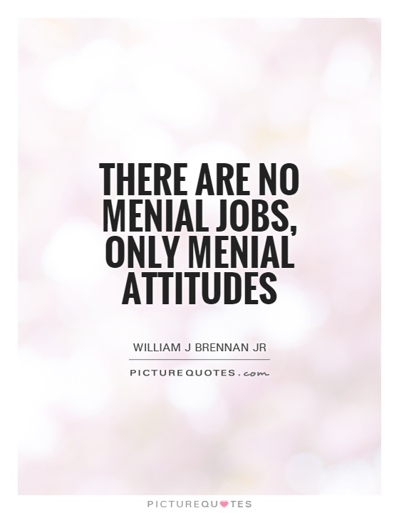 There are no menial jobs, only menial attitudes Picture Quote #1
