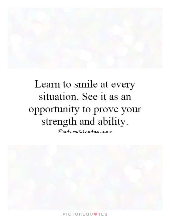 Learn to smile at every situation. See it as an opportunity to prove your strength and ability Picture Quote #1