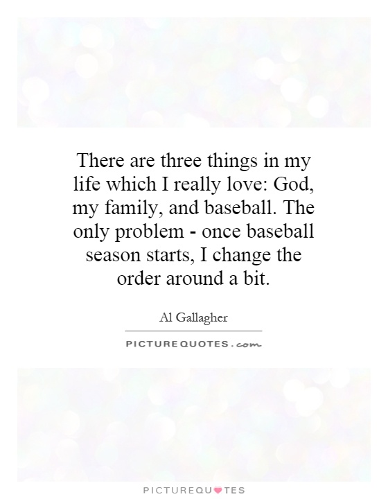 There are three things in my life which I really love: God, my family, and baseball. The only problem - once baseball season starts, I change the order around a bit Picture Quote #1