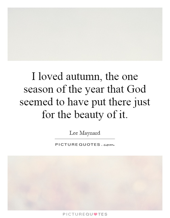 I loved autumn, the one season of the year that God seemed to have put there just for the beauty of it Picture Quote #1