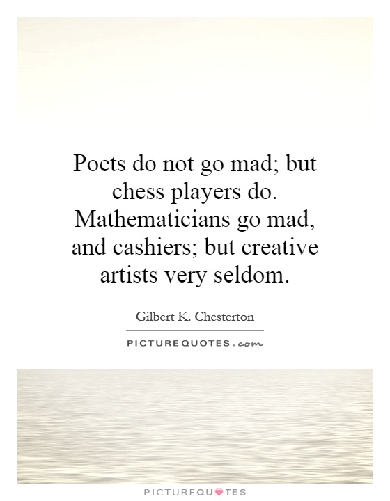 Poets do not go mad; but chess players do. Mathematicians go mad, and cashiers; but creative artists very seldom Picture Quote #1
