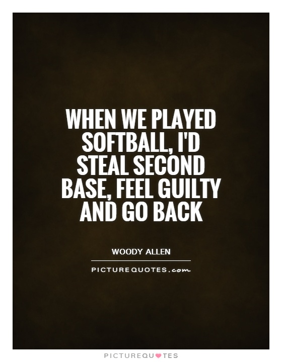 When We Played Softball, Iu0027d Steal Second Base, Feel Guilty And Go