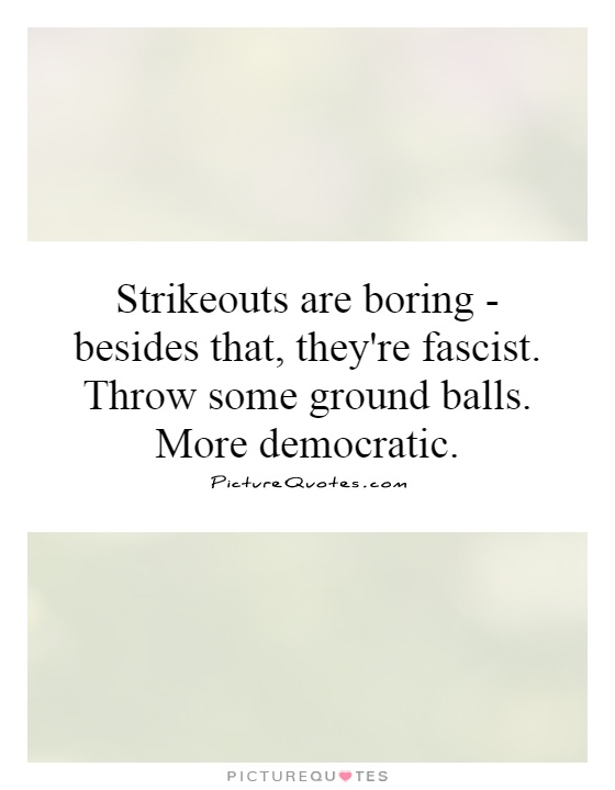 Strikeouts are boring - besides that, they're fascist. Throw some ground balls. More democratic Picture Quote #1