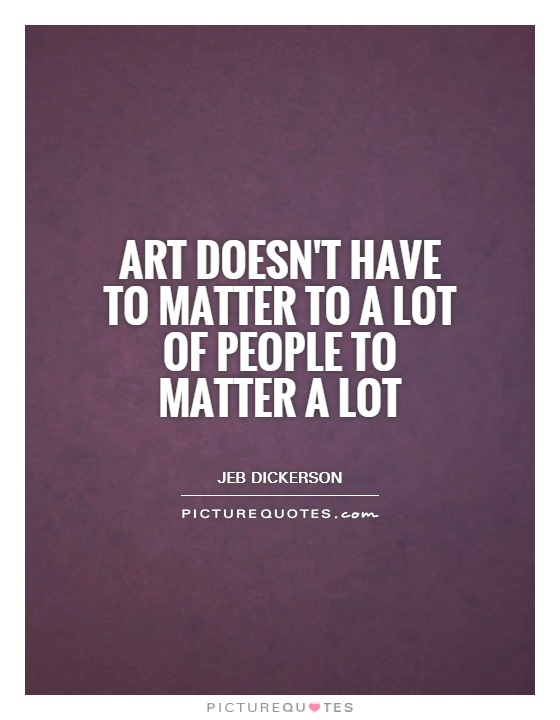 Art doesn't have to matter to a lot of people to matter a lot Picture Quote #1