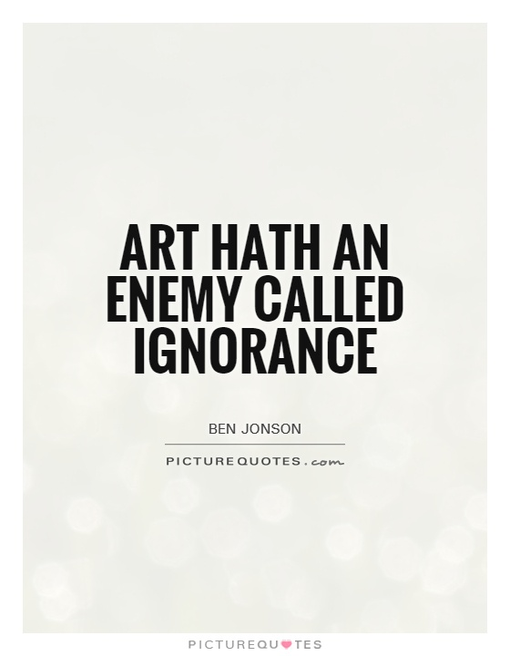 Art hath an enemy called Ignorance Picture Quote #1